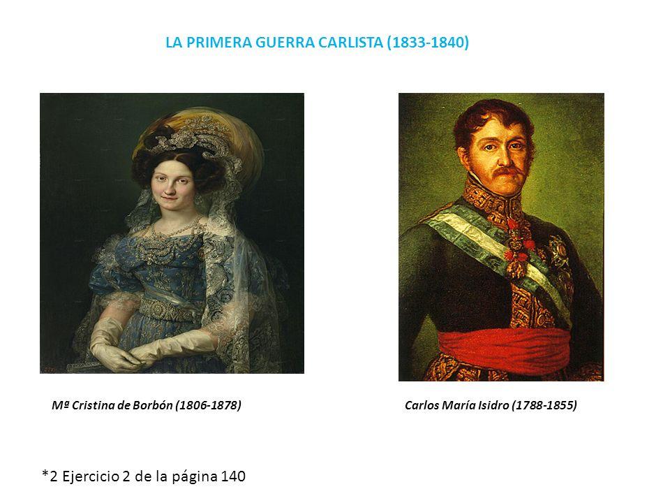 LA PRIMERA GUERRA CARLISTA (1833-1840) Mª Cristina de Borbón (1806-1878) Carlos María Isidro (1788-1855) *2 Ejercicio 2 de la página 140