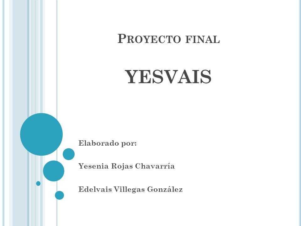 P ROYECTO FINAL YESVAIS Elaborado por: Yesenia Rojas Chavarría Edelvais Villegas González