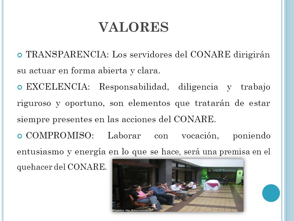 VALORES TRANSPARENCIA: Los servidores del CONARE dirigirán su actuar en forma abierta y clara. EXCELENCIA: Responsabilidad, diligencia y trabajo rigur