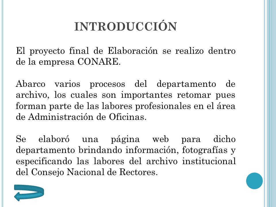 INTRODUCCIÓN El proyecto final de Elaboración se realizo dentro de la empresa CONARE. Abarco varios procesos del departamento de archivo, los cuales s