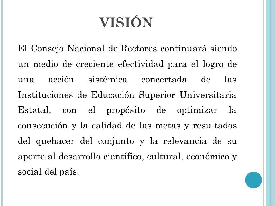 VISIÓN El Consejo Nacional de Rectores continuará siendo un medio de creciente efectividad para el logro de una acción sistémica concertada de las Ins