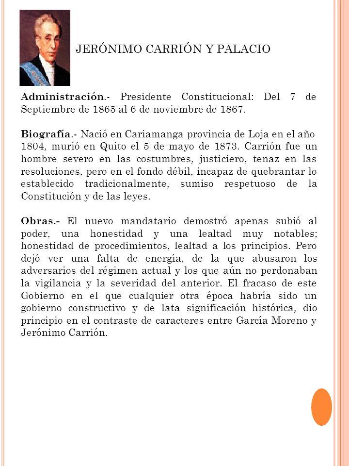 Administración.- Presidente Constitucional: Del 7 de Septiembre de 1865 al 6 de noviembre de 1867. Biografía.- Nació en Cariamanga provincia de Loja e