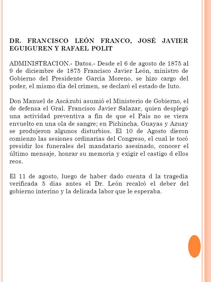 DR. FRANCISCO LEÓN FRANCO, JOSÉ JAVIER EGUIGUREN Y RAFAEL POLIT ADMINISTRACION.- Datos.- Desde el 6 de agosto de 1875 al 9 de diciembre de 1875 Franci