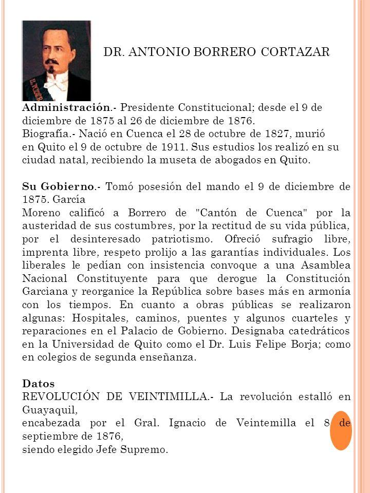 Administración.- Presidente Constitucional; desde el 9 de diciembre de 1875 al 26 de diciembre de 1876. Biografía.- Nació en Cuenca el 28 de octubre d
