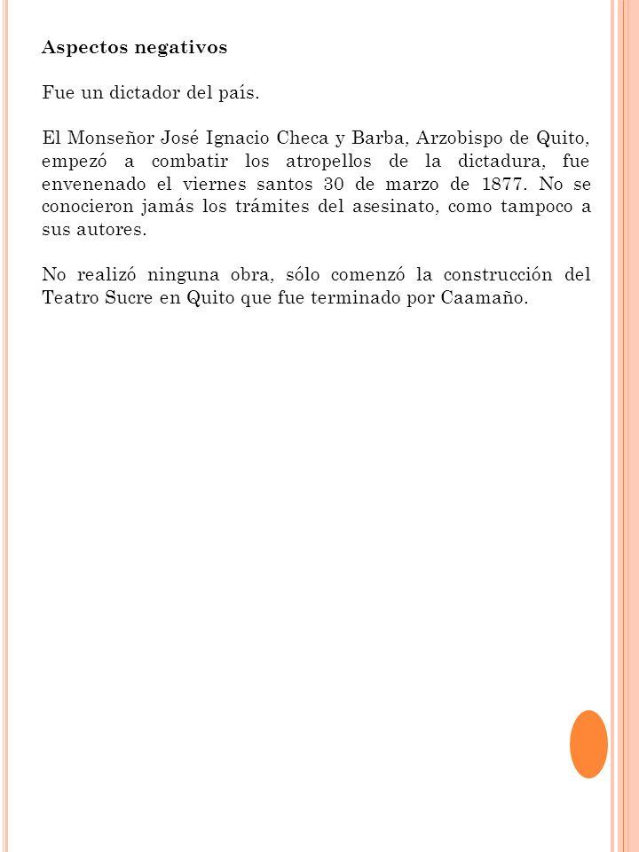 Aspectos negativos Fue un dictador del país. El Monseñor José Ignacio Checa y Barba, Arzobispo de Quito, empezó a combatir los atropellos de la dictad