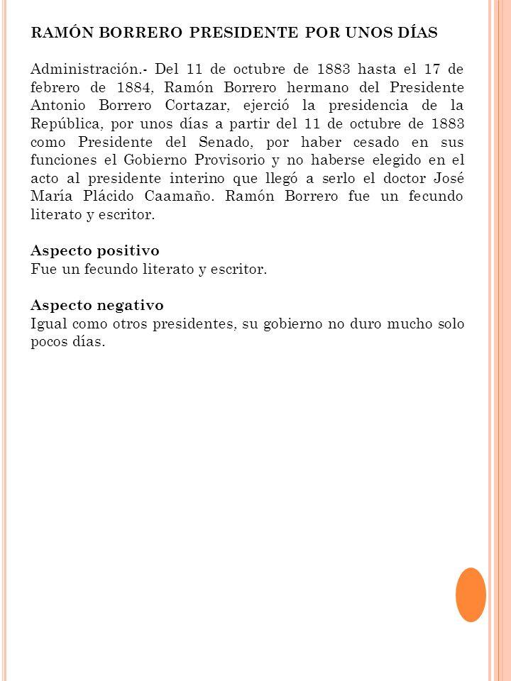 RAMÓN BORRERO PRESIDENTE POR UNOS DÍAS Administración.- Del 11 de octubre de 1883 hasta el 17 de febrero de 1884, Ramón Borrero hermano del Presidente