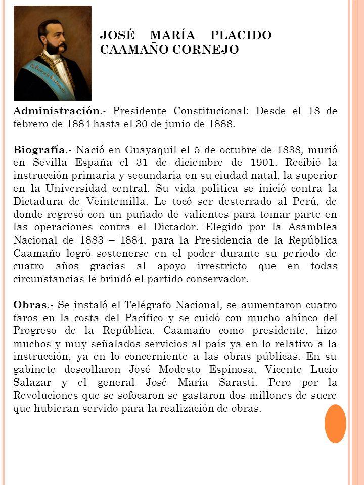 Administración.- Presidente Constitucional: Desde el 18 de febrero de 1884 hasta el 30 de junio de 1888. Biografía.- Nació en Guayaquil el 5 de octubr