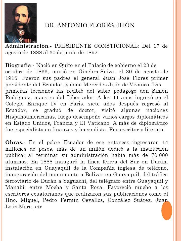Administración.- PRESIDENTE CONSTICIONAL: Del 17 de agosto de 1888 al 30 de junio de 1892. Biografía.- Nació en Quito en el Palacio de gobierno el 23