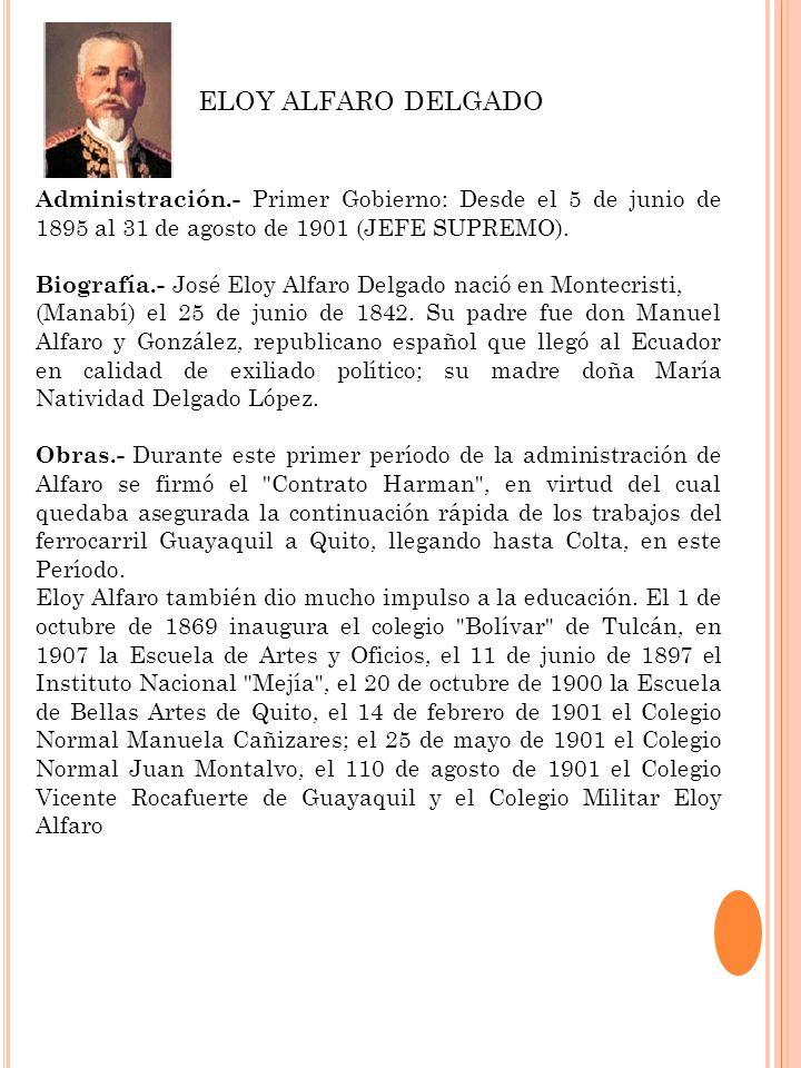 Administración.- Primer Gobierno: Desde el 5 de junio de 1895 al 31 de agosto de 1901 (JEFE SUPREMO). Biografía.- José Eloy Alfaro Delgado nació en Mo