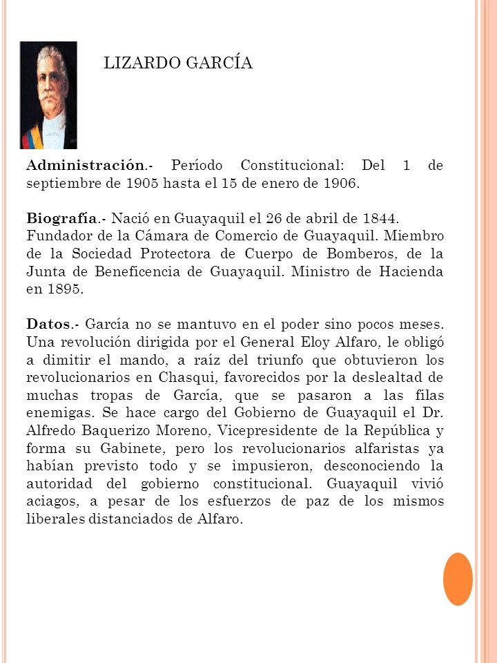 Administración.- Período Constitucional: Del 1 de septiembre de 1905 hasta el 15 de enero de 1906. Biografía.- Nació en Guayaquil el 26 de abril de 18