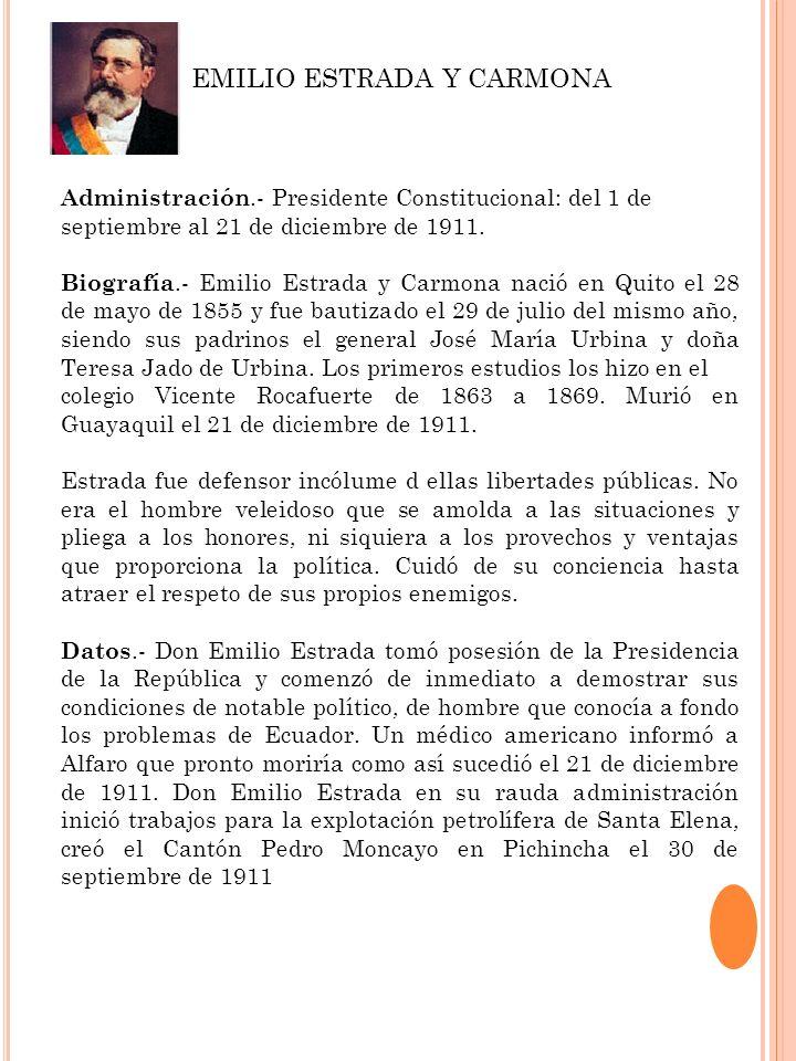Administración.- Presidente Constitucional: del 1 de septiembre al 21 de diciembre de 1911. Biografía.- Emilio Estrada y Carmona nació en Quito el 28