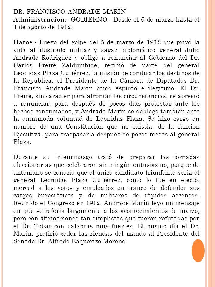 DR. FRANCISCO ANDRADE MARÍN Administración.- GOBIERNO.- Desde el 6 de marzo hasta el 1 de agosto de 1912. Datos.- Luego del golpe del 5 de marzo de 19