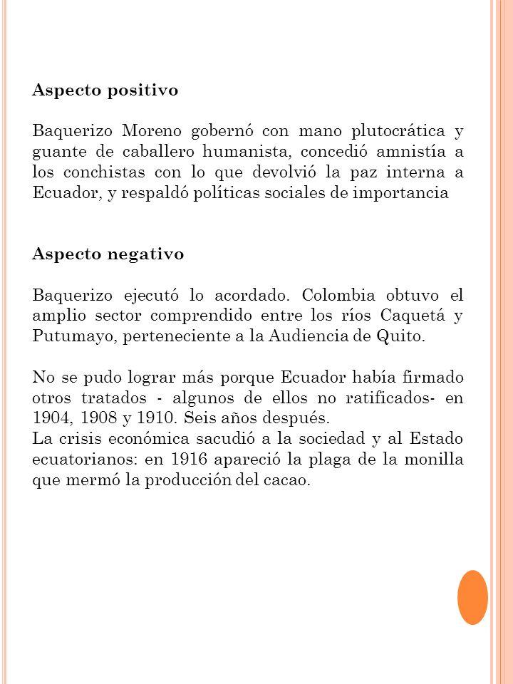 Aspecto positivo Baquerizo Moreno gobernó con mano plutocrática y guante de caballero humanista, concedió amnistía a los conchistas con lo que devolvi