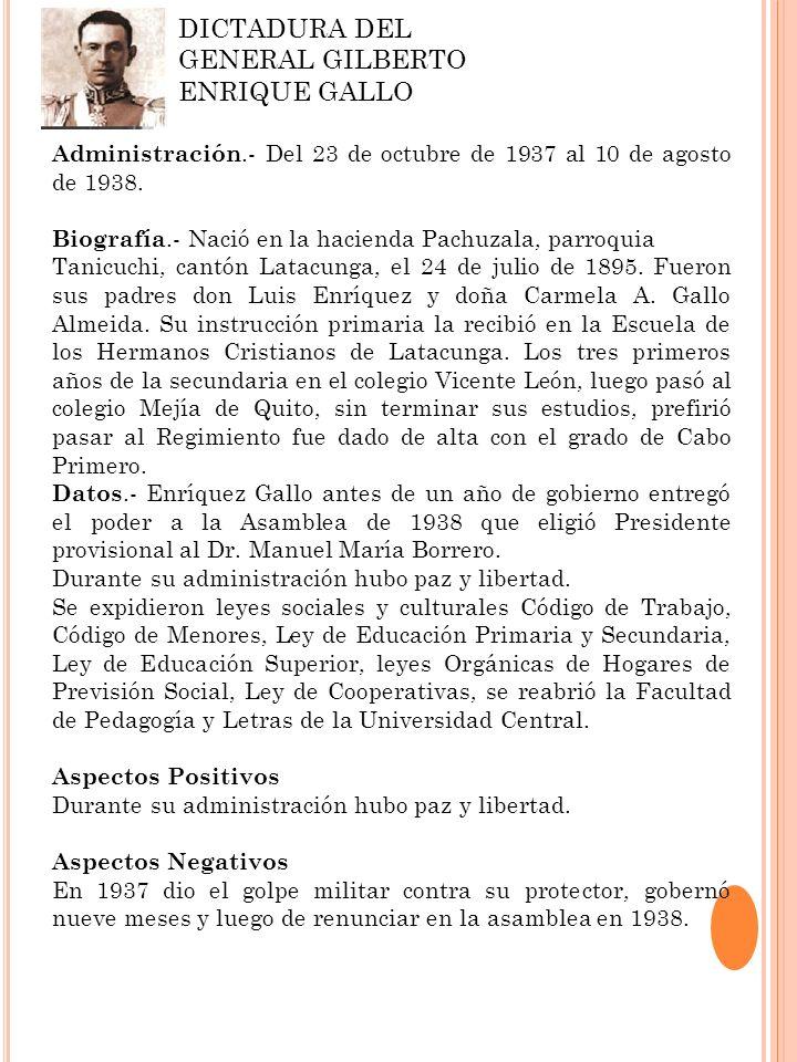DICTADURA DEL GENERAL GILBERTO ENRIQUE GALLO Administración.- Del 23 de octubre de 1937 al 10 de agosto de 1938. Biografía.- Nació en la hacienda Pach