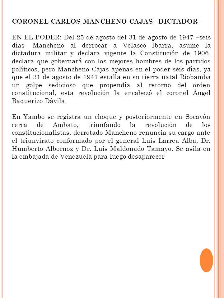 CORONEL CARLOS MANCHENO CAJAS –DICTADOR- EN EL PODER: Del 25 de agosto del 31 de agosto de 1947 –seis días- Mancheno al derrocar a Velasco Ibarra, asu