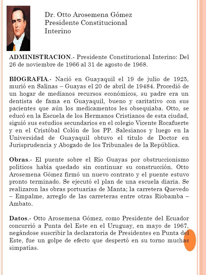 Dr. Otto Arosemena Gómez Presidente Constitucional Interino ADMINISTRACION.- Presidente Constitucional Interino: Del 26 de noviembre de 1966 al 31 de