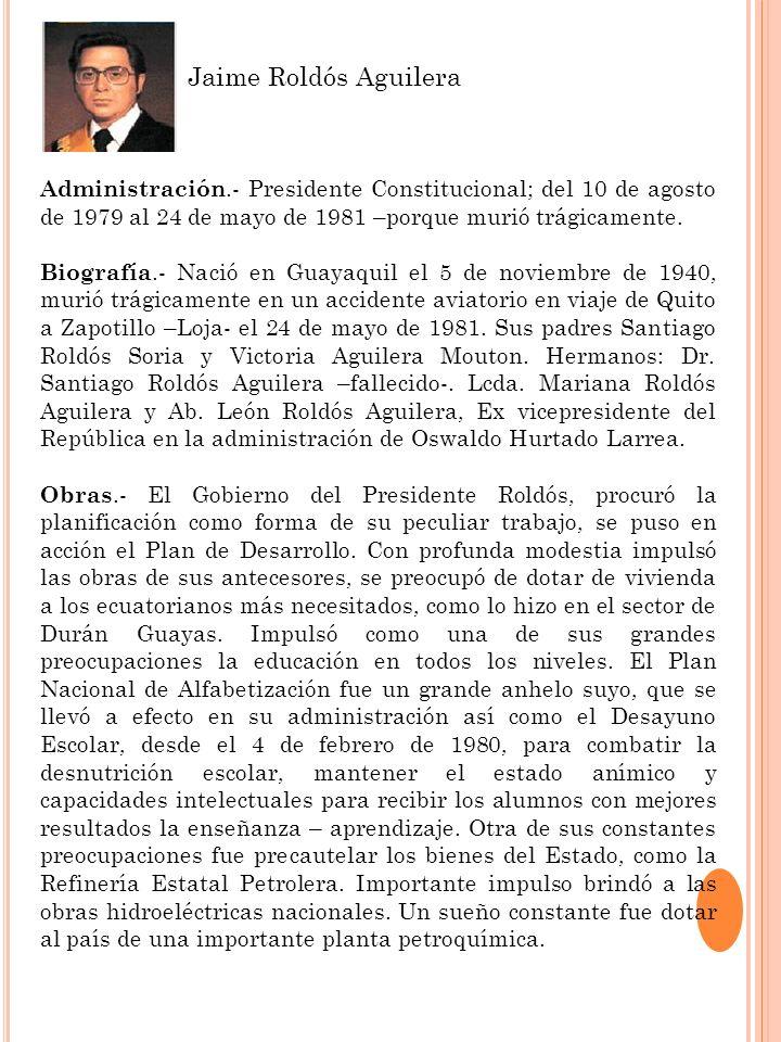 Administración.- Presidente Constitucional; del 10 de agosto de 1979 al 24 de mayo de 1981 –porque murió trágicamente. Biografía.- Nació en Guayaquil