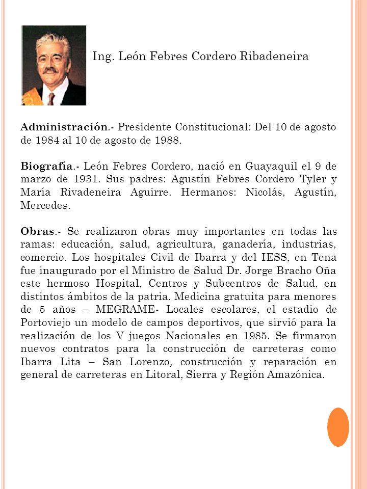 Administración.- Presidente Constitucional: Del 10 de agosto de 1984 al 10 de agosto de 1988. Biografía.- León Febres Cordero, nació en Guayaquil el 9