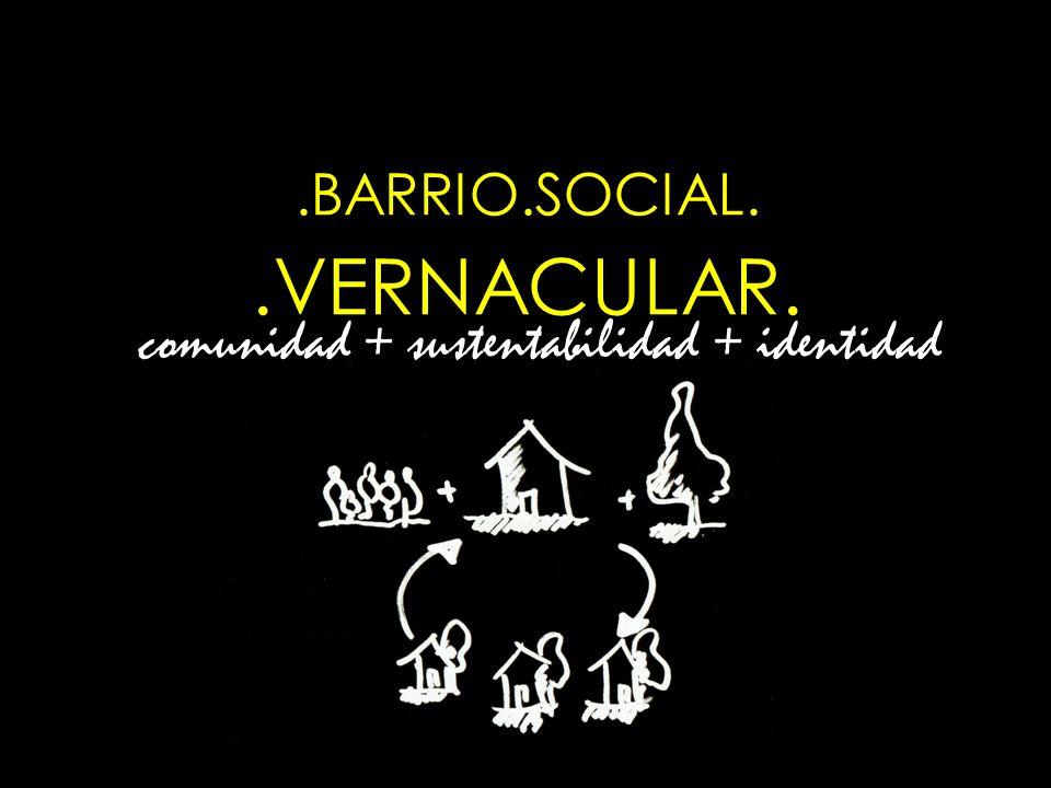 .BARRIO.SOCIAL..VERNACULAR. comunidad + sustentabilidad + identidad
