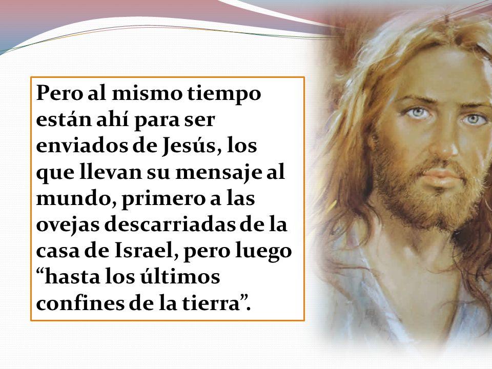 Pero al mismo tiempo están ahí para ser enviados de Jesús, los que llevan su mensaje al mundo, primero a las ovejas descarriadas de la casa de Israel,