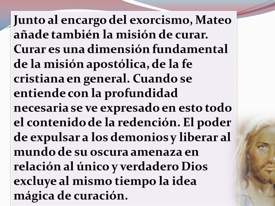 Junto al encargo del exorcismo, Mateo añade también la misión de curar. Curar es una dimensión fundamental de la misión apostólica, de la fe cristiana