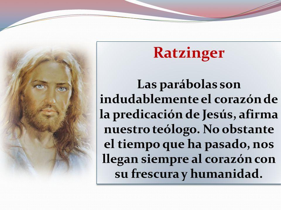 Ratzinger Las parábolas son indudablemente el corazón de la predicación de Jesús, afirma nuestro teólogo. No obstante el tiempo que ha pasado, nos lle