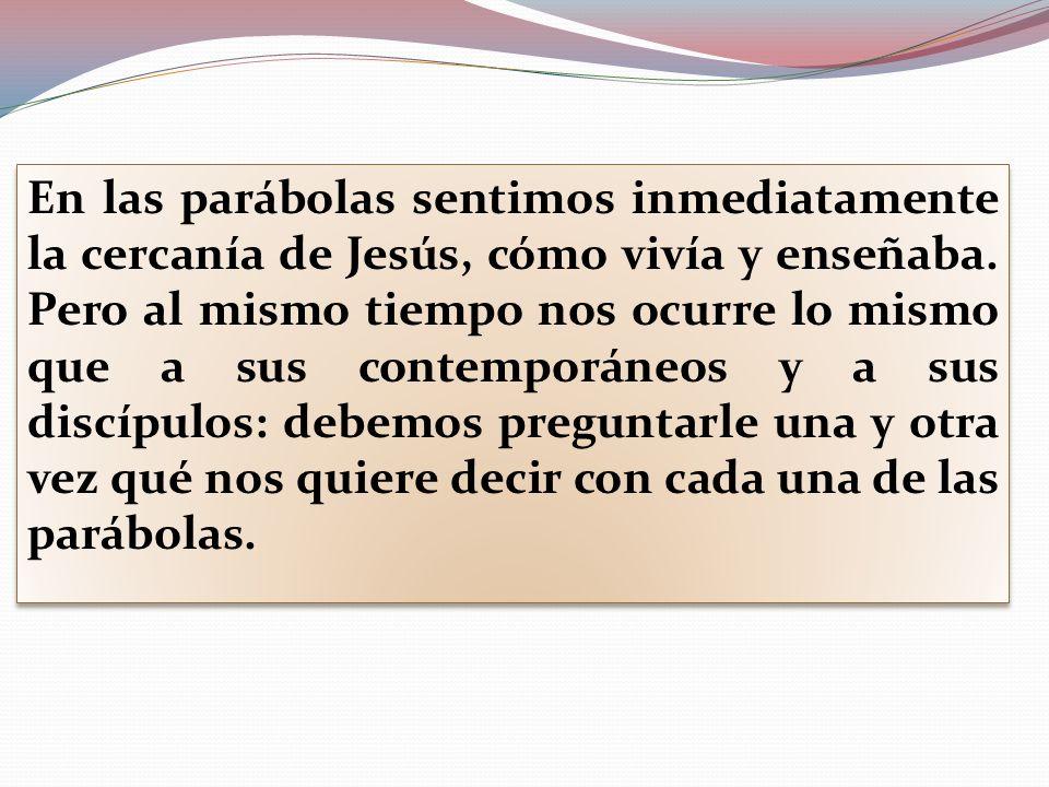 En las parábolas sentimos inmediatamente la cercanía de Jesús, cómo vivía y enseñaba. Pero al mismo tiempo nos ocurre lo mismo que a sus contemporáneo