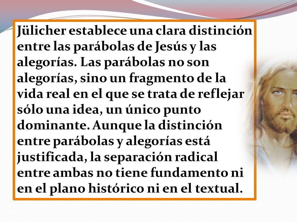 Jülicher establece una clara distinción entre las parábolas de Jesús y las alegorías. Las parábolas no son alegorías, sino un fragmento de la vida rea