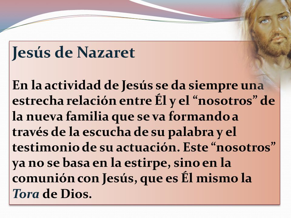 Jesús de Nazaret En la actividad de Jesús se da siempre una estrecha relación entre Él y el nosotros de la nueva familia que se va formando a través d
