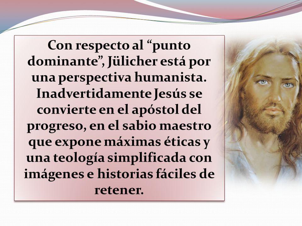Con respecto al punto dominante, Jülicher está por una perspectiva humanista. Inadvertidamente Jesús se convierte en el apóstol del progreso, en el sa