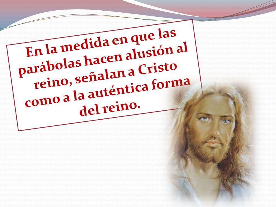 En la medida en que las parábolas hacen alusión al reino, señalan a Cristo como a la auténtica forma del reino.