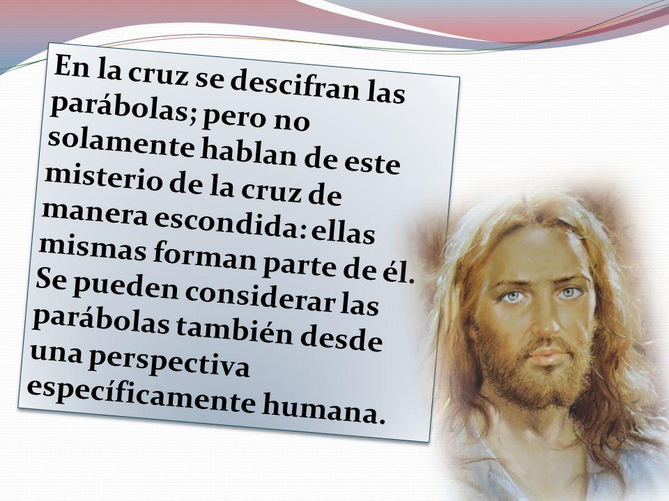 En la cruz se descifran las parábolas; pero no solamente hablan de este misterio de la cruz de manera escondida: ellas mismas forman parte de él. Se p