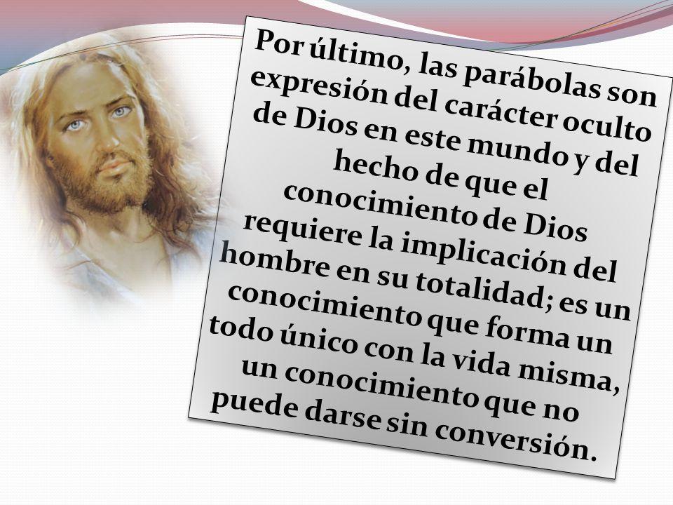 Por último, las parábolas son expresión del carácter oculto de Dios en este mundo y del hecho de que el conocimiento de Dios requiere la implicación d