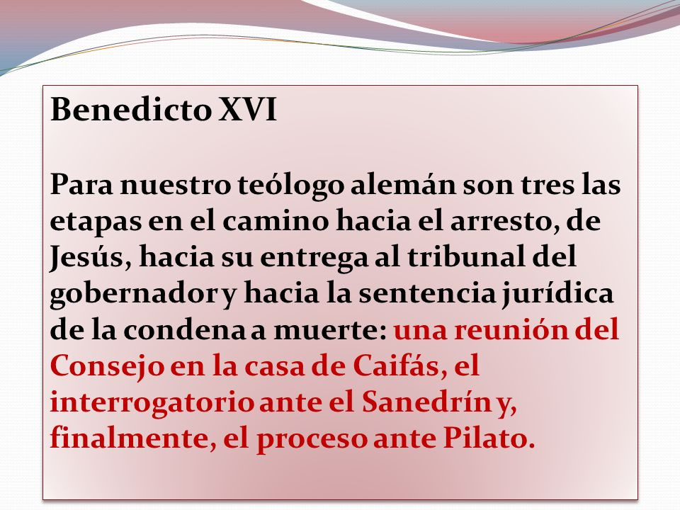 Benedicto XVI Para nuestro teólogo alemán son tres las etapas en el camino hacia el arresto, de Jesús, hacia su entrega al tribunal del gobernador y h