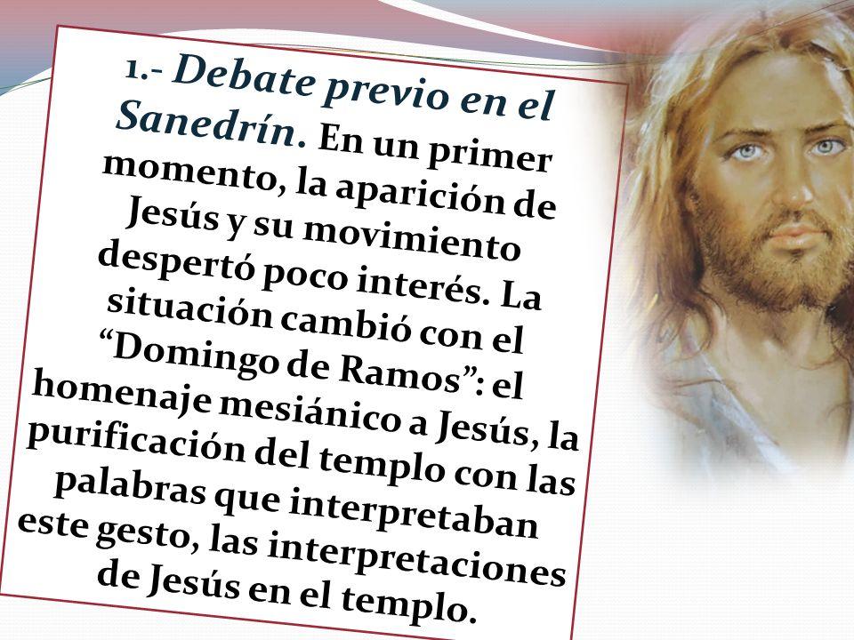 1.- Debate previo en el Sanedrín. En un primer momento, la aparición de Jesús y su movimiento despertó poco interés. La situación cambió con el Doming