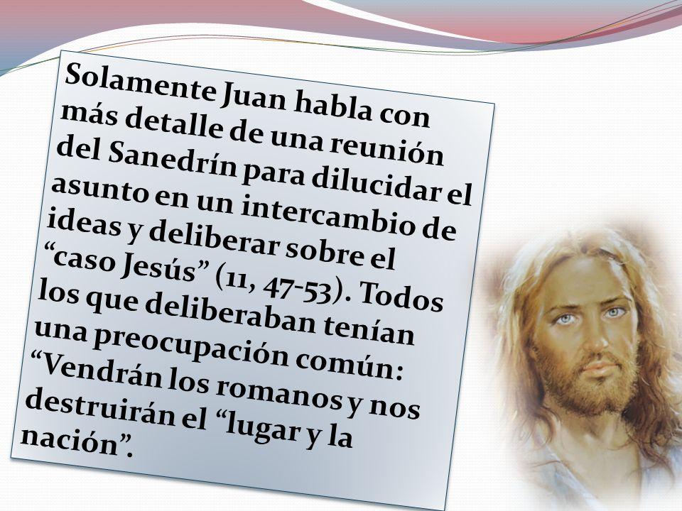 Solamente Juan habla con más detalle de una reunión del Sanedrín para dilucidar el asunto en un intercambio de ideas y deliberar sobre el caso Jesús (