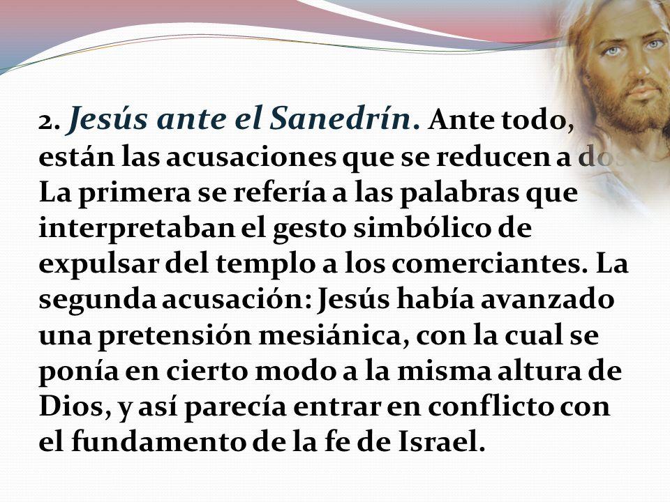 2. Jesús ante el Sanedrín. Ante todo, están las acusaciones que se reducen a dos: La primera se refería a las palabras que interpretaban el gesto simb