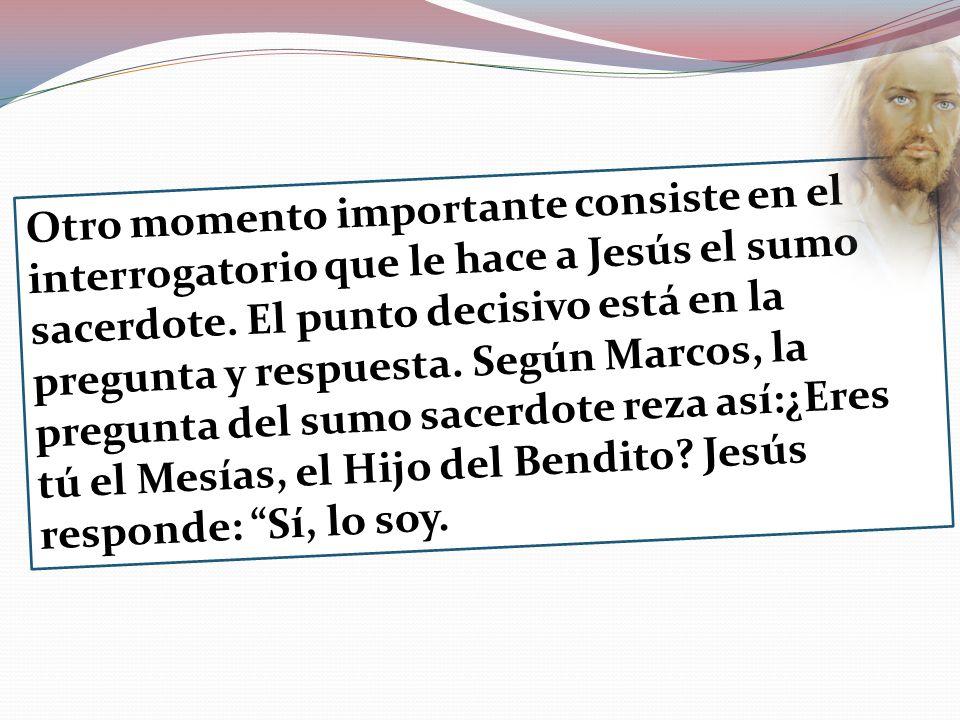 Otro momento importante consiste en el interrogatorio que le hace a Jesús el sumo sacerdote. El punto decisivo está en la pregunta y respuesta. Según