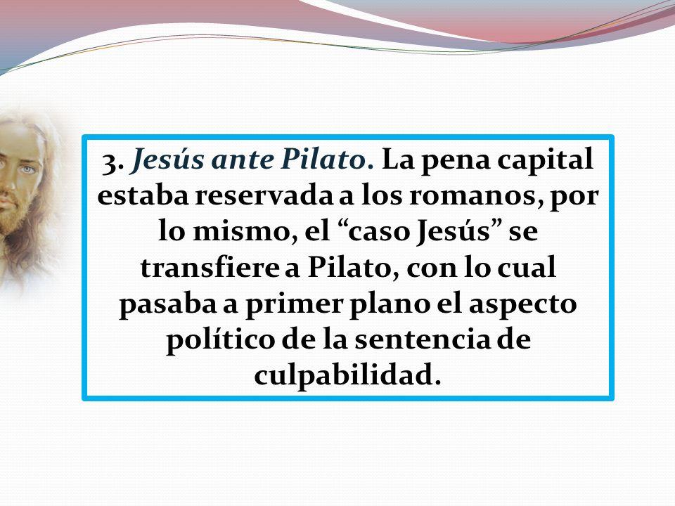 3. Jesús ante Pilato. La pena capital estaba reservada a los romanos, por lo mismo, el caso Jesús se transfiere a Pilato, con lo cual pasaba a primer