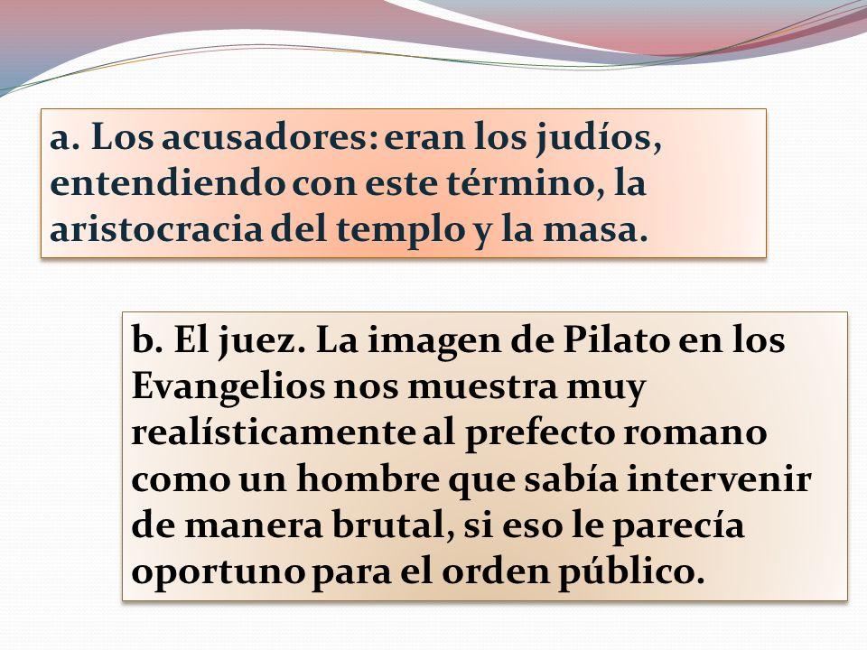 a. Los acusadores: eran los judíos, entendiendo con este término, la aristocracia del templo y la masa. b. El juez. La imagen de Pilato en los Evangel