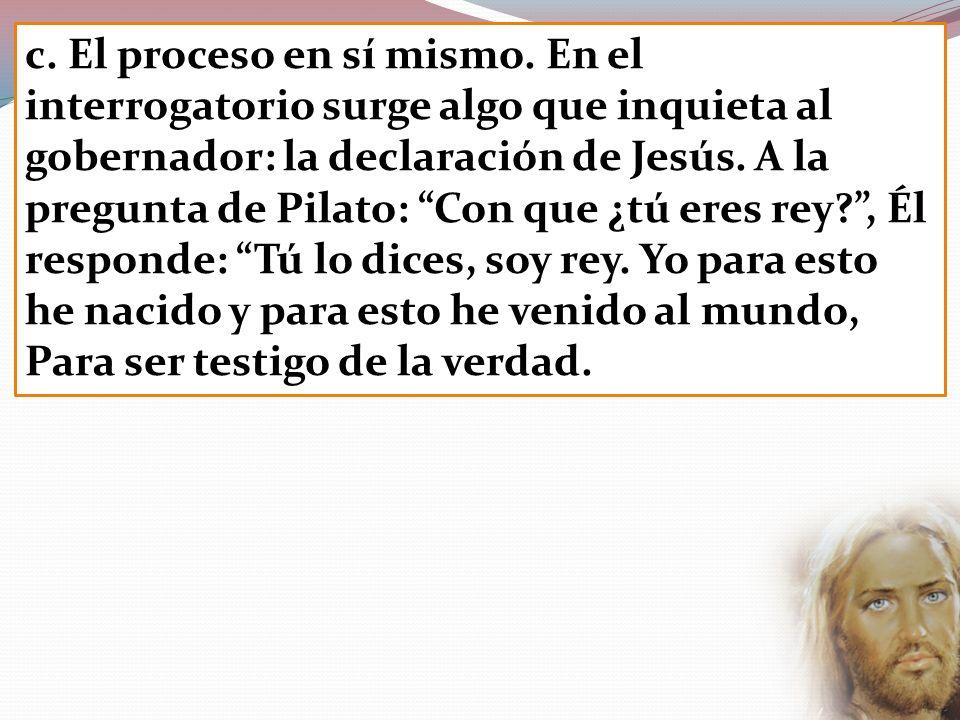 c. El proceso en sí mismo. En el interrogatorio surge algo que inquieta al gobernador: la declaración de Jesús. A la pregunta de Pilato: Con que ¿tú e