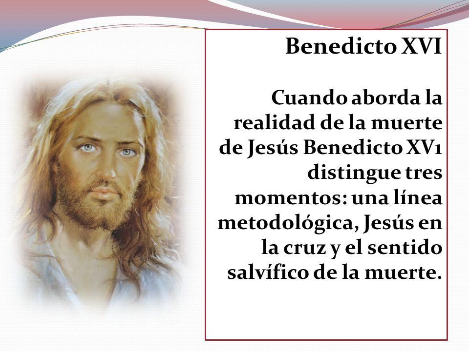 Benedicto XVI Cuando aborda la realidad de la muerte de Jesús Benedicto XV1 distingue tres momentos: una línea metodológica, Jesús en la cruz y el sen