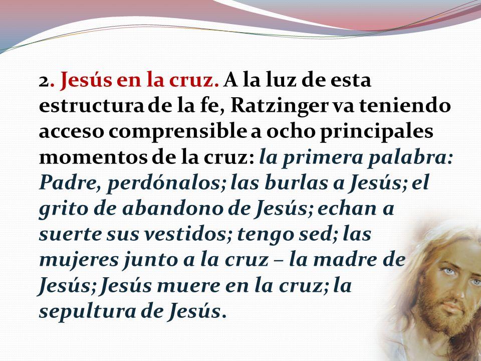 2. Jesús en la cruz. A la luz de esta estructura de la fe, Ratzinger va teniendo acceso comprensible a ocho principales momentos de la cruz: la primer