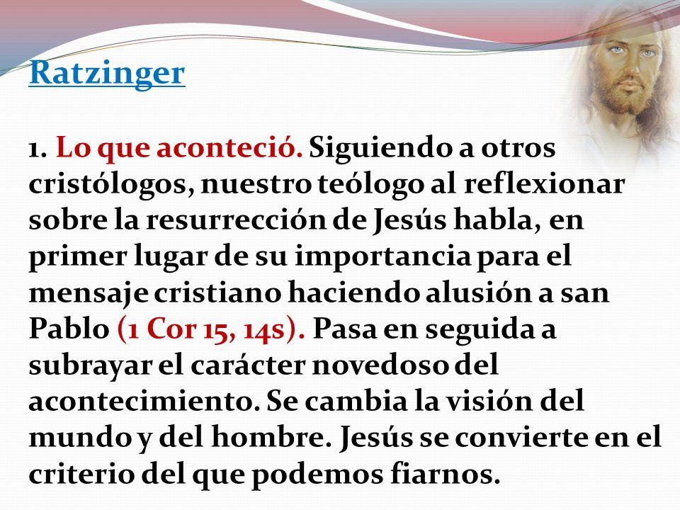 Ratzinger 1. Lo que aconteció. Siguiendo a otros cristólogos, nuestro teólogo al reflexionar sobre la resurrección de Jesús habla, en primer lugar de