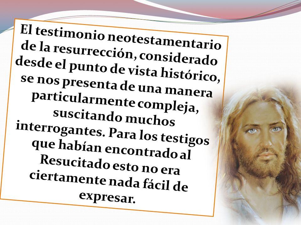 El testimonio neotestamentario de la resurrección, considerado desde el punto de vista histórico, se nos presenta de una manera particularmente comple
