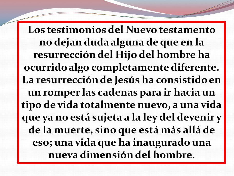 Los testimonios del Nuevo testamento no dejan duda alguna de que en la resurrección del Hijo del hombre ha ocurrido algo completamente diferente. La r