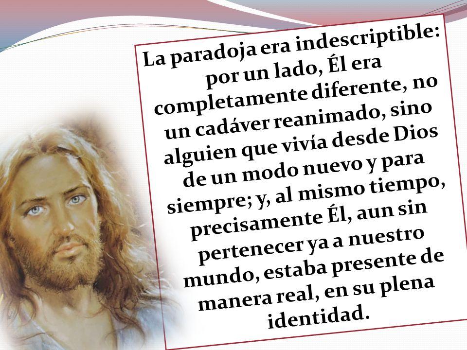 La paradoja era indescriptible: por un lado, Él era completamente diferente, no un cadáver reanimado, sino alguien que vivía desde Dios de un modo nue