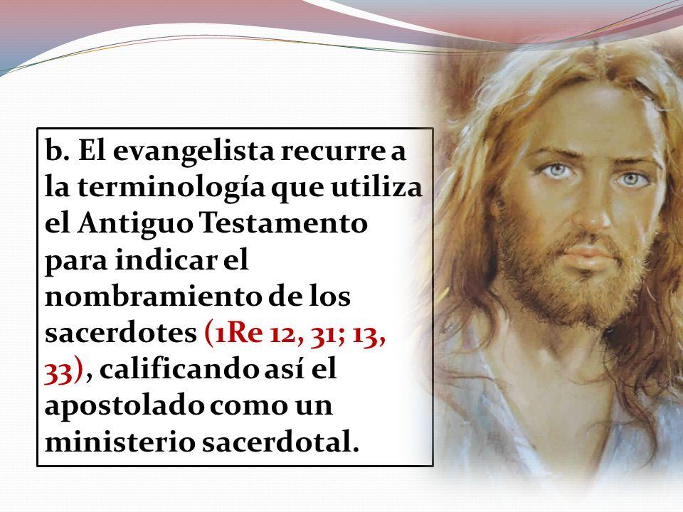 b. El evangelista recurre a la terminología que utiliza el Antiguo Testamento para indicar el nombramiento de los sacerdotes (1Re 12, 31; 13, 33), cal