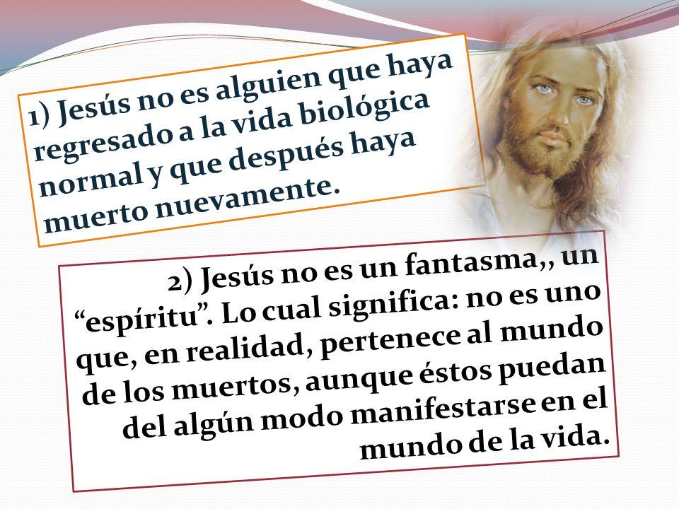 1) Jesús no es alguien que haya regresado a la vida biológica normal y que después haya muerto nuevamente. 2) Jesús no es un fantasma,, un espíritu. L