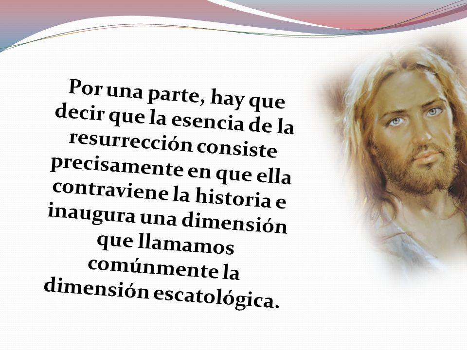 Por una parte, hay que decir que la esencia de la resurrección consiste precisamente en que ella contraviene la historia e inaugura una dimensión que